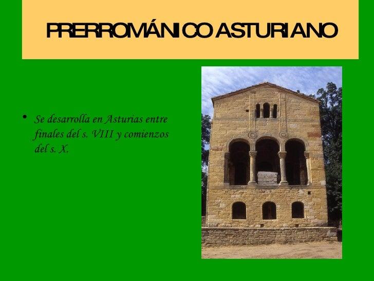 PRERROMÁNICO ASTURIANO <ul><li>Se desarrolla en Asturias entre finales del s. VIII y comienzos del s. X. </li></ul>