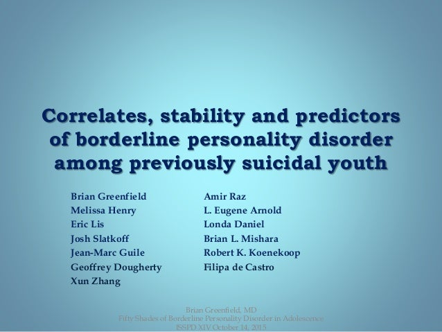 Correlates, stability and predictors of borderline personality disorder among previously suicidal youth Brian Greenfield A...