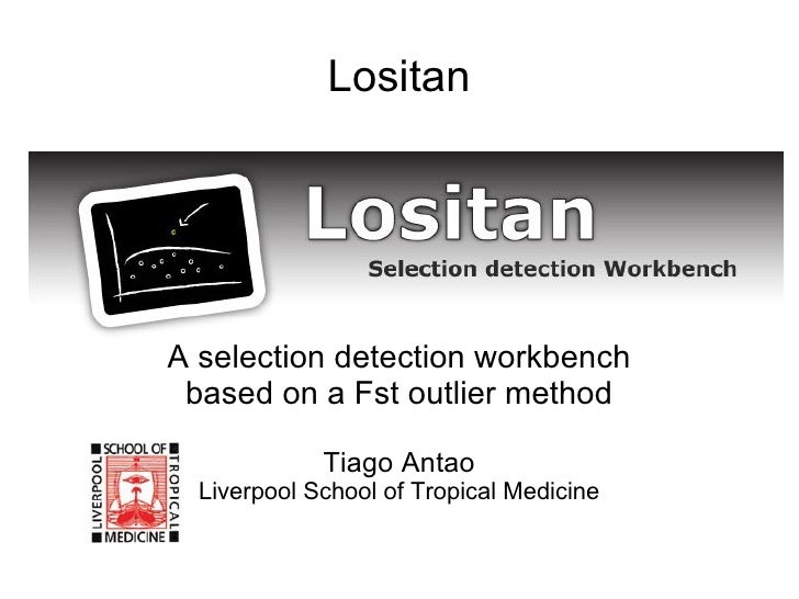 Lositan A selection detection workbench based on a Fst outlier method Tiago Antao Liverpool School of Tropical Medicine