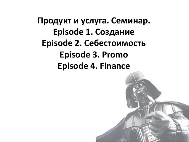 Продукт и услуга. Семинар. Episode 1. Создание Episode 2. Себестоимость Episode 3. Promo Episode 4. Finance