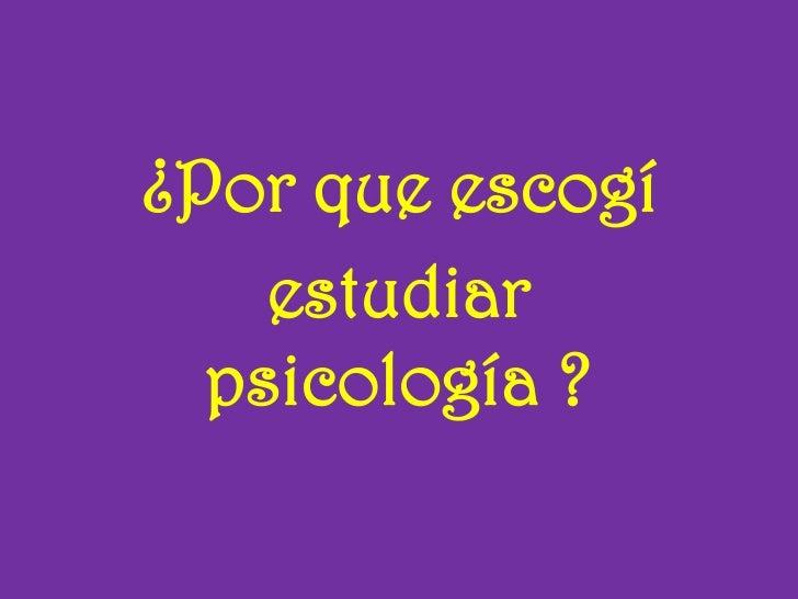 ¿Por que escogí<br />estudiar psicología ?<br />