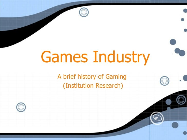 Games Industry A brief history of Gaming  (Institution Research)