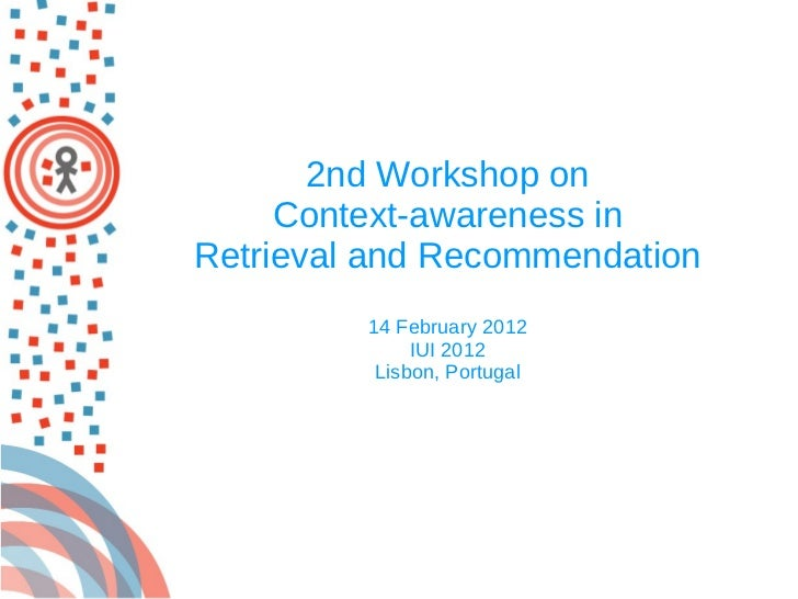 2nd Workshop on  Context-awareness in  Retrieval and Recommendation 14 February 2012 IUI 2012 Lisbon, Portugal