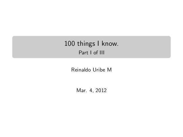 100 things I know.    Part I of III  Reinaldo Uribe M    Mar. 4, 2012