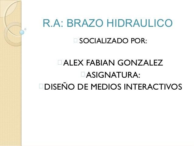 R.A: BRAZO HIDRAULICO  SOCIALIZADO POR: ALEX FABIAN GONZALEZ ASIGNATURA: DISEÑO DE MEDIOS INTERACTIVOS