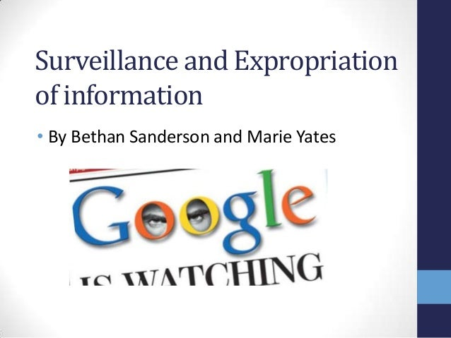 Surveillance and Expropriation of information • By Bethan Sanderson and Marie Yates