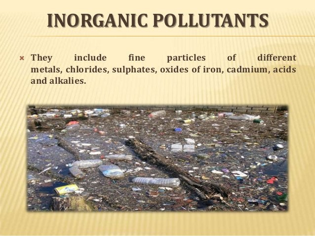 INORGANIC POLLUTANTS   They include fine particles of different metals, chlorides, sulphates, oxides of iron, cadmium, ac...