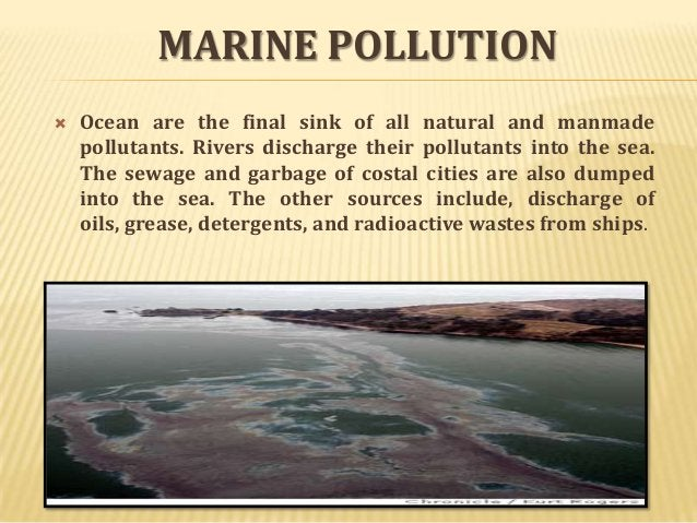 MARINE POLLUTION   Ocean are the final sink of all natural and manmade pollutants. Rivers discharge their pollutants into...