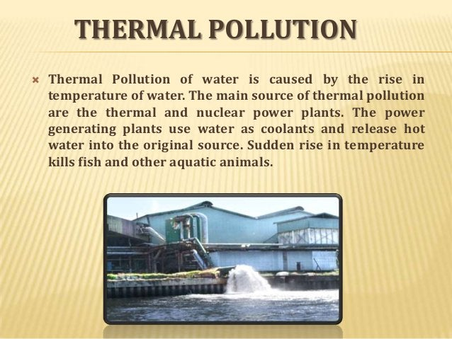 THERMAL POLLUTION   Thermal Pollution of water is caused by the rise in temperature of water. The main source of thermal ...