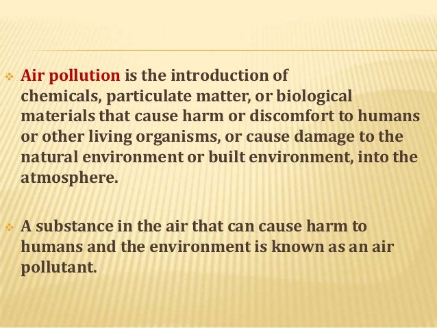   Air pollution is the introduction of chemicals, particulate matter, or biological materials that cause harm or discomfo...