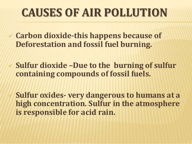 CAUSES OF AIR POLLUTION   Carbon dioxide-this happens because of Deforestation and fossil fuel burning.    Sulfur dioxid...