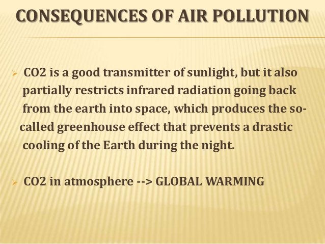 CONSEQUENCES OF AIR POLLUTION     CO2 is a good transmitter of sunlight, but it also partially restricts infrared radiat...