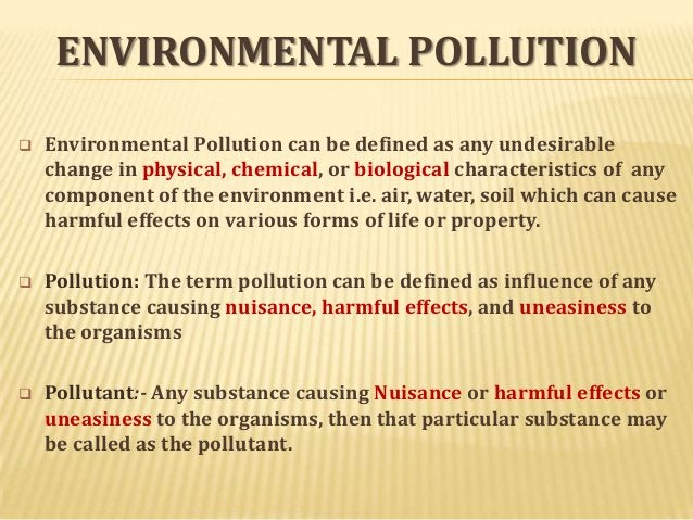 ENVIRONMENTAL POLLUTION   Environmental Pollution can be defined as any undesirable change in physical, chemical, or biol...