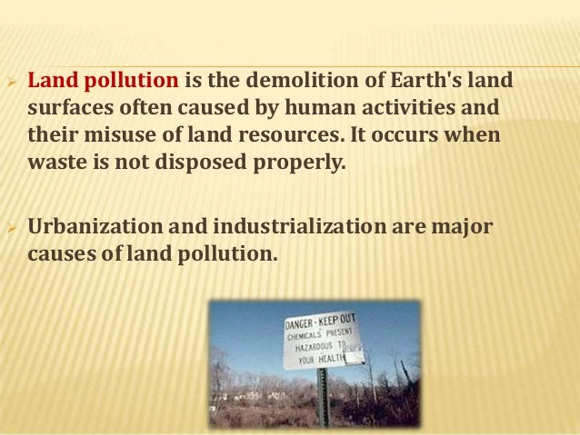   Land pollution is the demolition of Earth's land surfaces often caused by human activities and their misuse of land res...