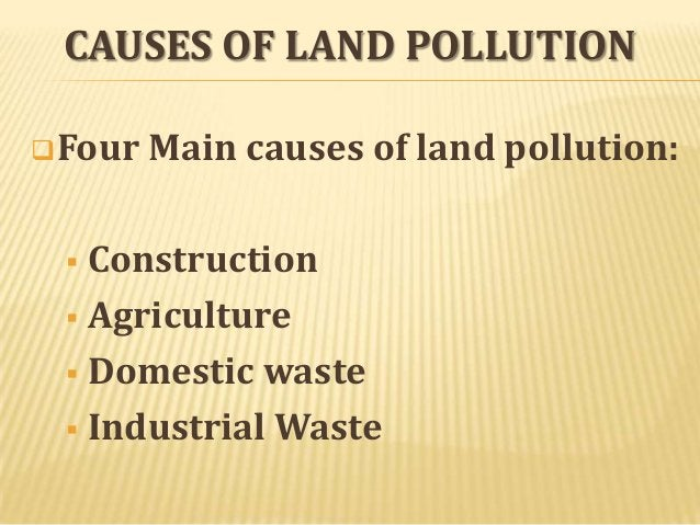 CAUSES OF LAND POLLUTION  Four  Main causes of land pollution:  Construction  Agriculture  Domestic waste  Industrial ...