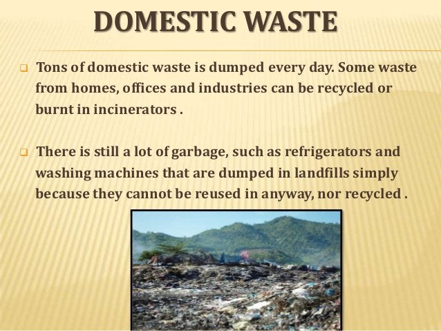 DOMESTIC WASTE   Tons of domestic waste is dumped every day. Some waste from homes, offices and industries can be recycle...