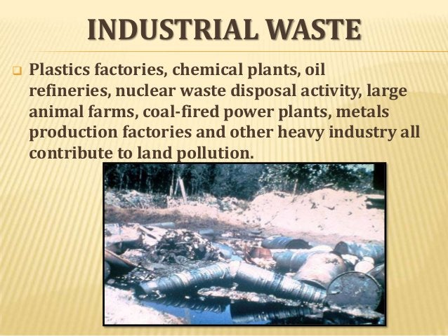 INDUSTRIAL WASTE   Plastics factories, chemical plants, oil refineries, nuclear waste disposal activity, large animal far...