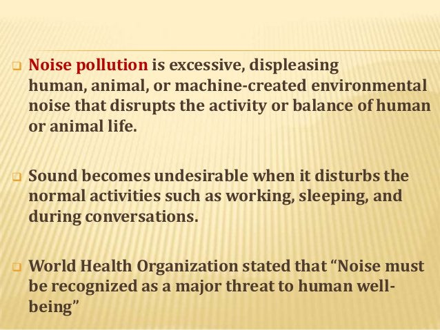   Noise pollution is excessive, displeasing human, animal, or machine-created environmental noise that disrupts the activ...