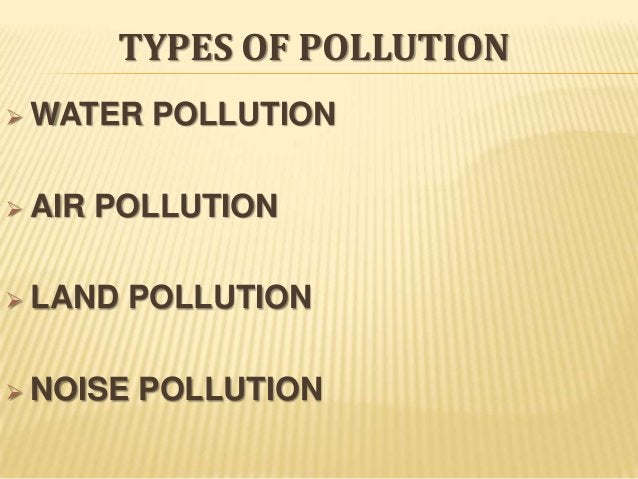 TYPES OF POLLUTION  WATER   AIR  POLLUTION  POLLUTION   LAND  POLLUTION   NOISE  POLLUTION
