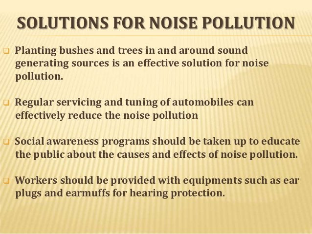 SOLUTIONS FOR NOISE POLLUTION   Planting bushes and trees in and around sound generating sources is an effective solution...