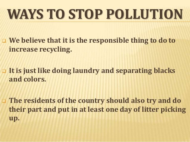 WAYS TO STOP POLLUTION   We believe that it is the responsible thing to do to increase recycling.    It is just like doi...