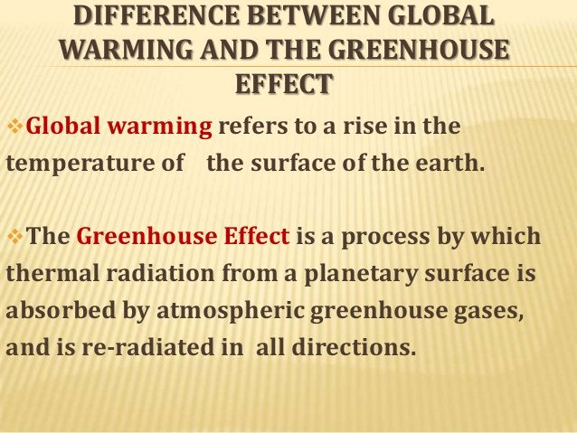 DIFFERENCE BETWEEN GLOBAL WARMING AND THE GREENHOUSE EFFECT Global warming refers to a rise in the  temperature of the su...