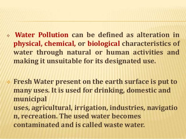     Water Pollution can be defined as alteration in physical, chemical, or biological characteristics of water through n...