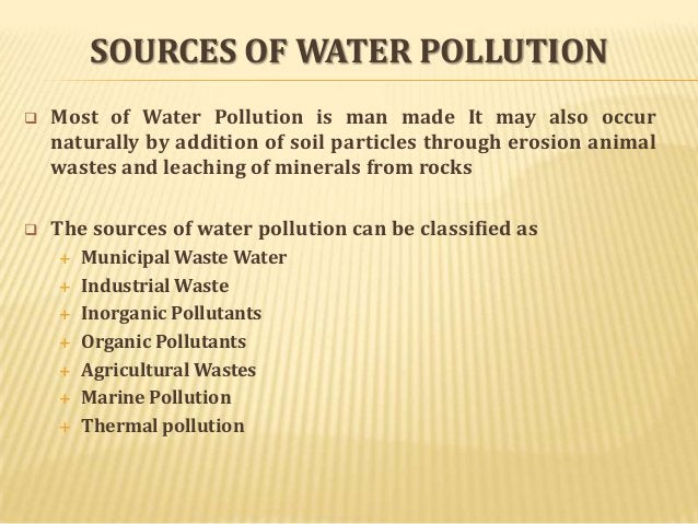 SOURCES OF WATER POLLUTION   Most of Water Pollution is man made It may also occur naturally by addition of soil particle...