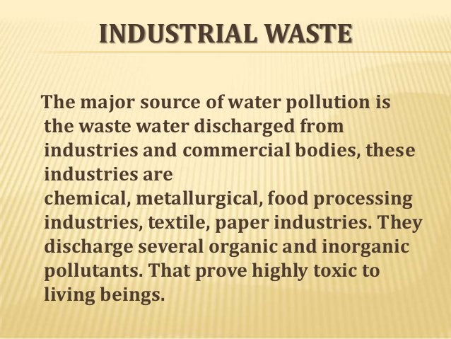 INDUSTRIAL WASTE The major source of water pollution is the waste water discharged from industries and commercial bodies, ...