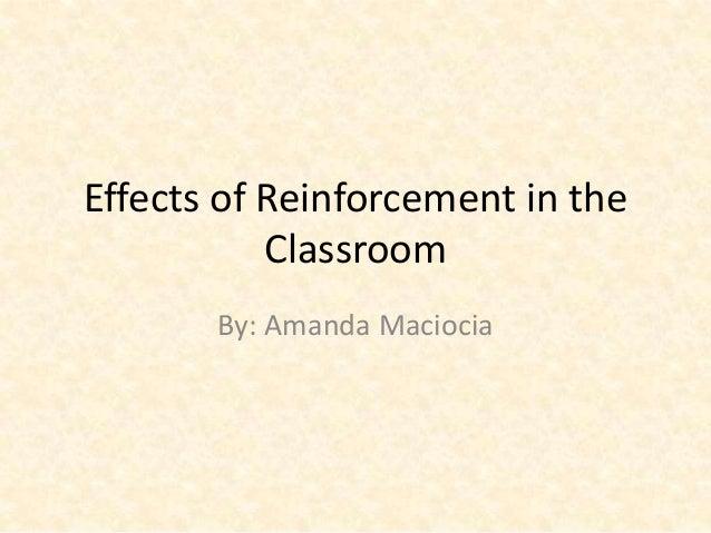 Effects of Reinforcement in the Classroom By: Amanda Maciocia