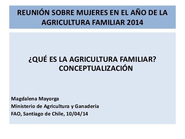 REUNIÓN SOBRE MUJERES EN EL AÑO DE LA AGRICULTURA FAMILIAR 2014 ¿QUÉ ES LA AGRICULTURA FAMILIAR? CONCEPTUALIZACIÓN Magdale...