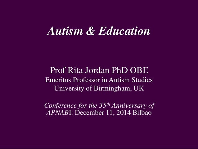 Autism & Education Prof Rita Jordan PhD OBE Emeritus Professor in Autism Studies University of Birmingham, UK Conference f...