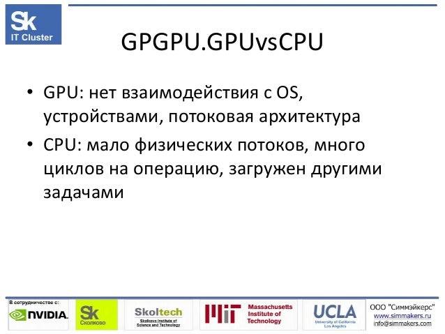 GPGPU.GPUvsCPU • GPU: нет взаимодействия с OS, устройствами, потоковая архитектура • CPU: мало физических потоков, много ц...