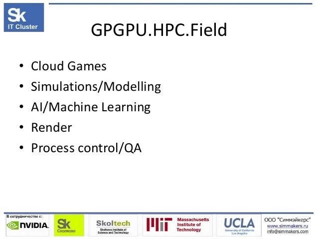 GPGPU.HPC.Field • Cloud Games • Simulations/Modelling • AI/Machine Learning • Render • Process control/QA