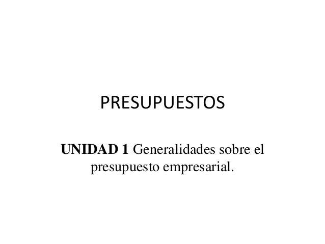 PRESUPUESTOS UNIDAD 1 Generalidades sobre el presupuesto empresarial.