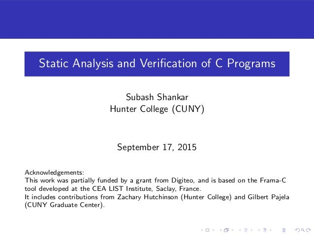 Static Analysis and Verification of C Programs Subash Shankar Hunter College (CUNY) September 17, 2015 Acknowledgements: Th...
