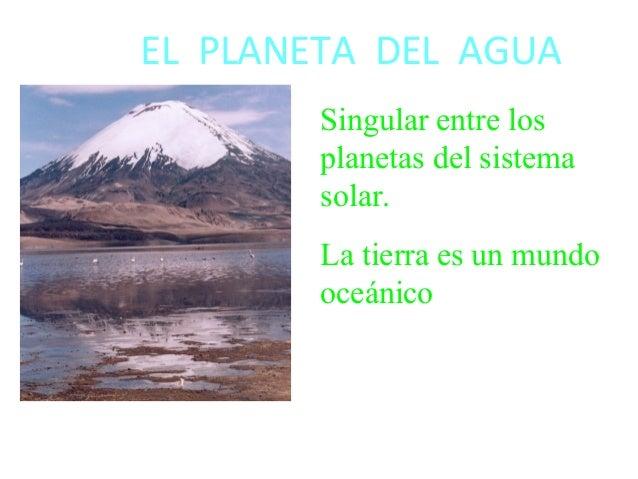 EL PLANETA DEL AGUA Singular entre los planetas del sistema solar. La tierra es un mundo oceánico