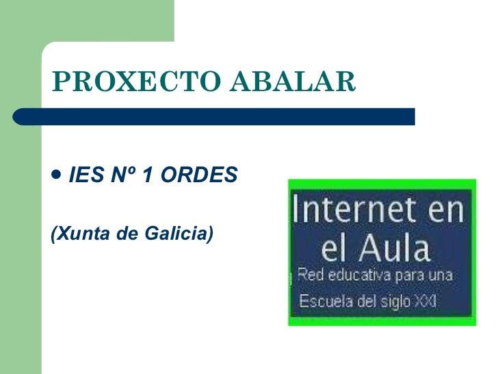 PROXECTO ABALAR <ul><li>IES Nº 1 ORDES </li></ul><ul><li>(Xunta de Galicia) </li></ul>