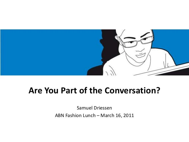 Are You Part of the Conversation?<br />Samuel Driessen<br />ABN Fashion Lunch – March 16, 2011<br />