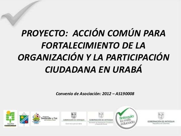 PROYECTO: ACCIÓN COMÚN PARA     FORTALECIMIENTO DE LAORGANIZACIÓN Y LA PARTICIPACIÓN      CIUDADANA EN URABÁ       Conveni...