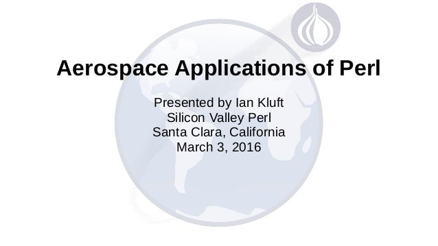 Aerospace Applications of Perl Presented by Ian Kluft Silicon Valley Perl Santa Clara, California March 3, 2016