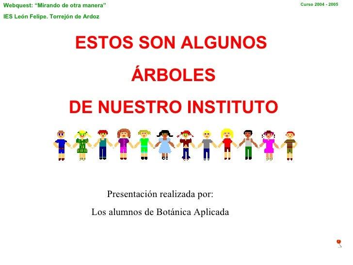 ESTOS SON ALGUNOS  ÁRBOLES  DE NUESTRO INSTITUTO Presentación realizada por: Los alumnos de Botánica Aplicada