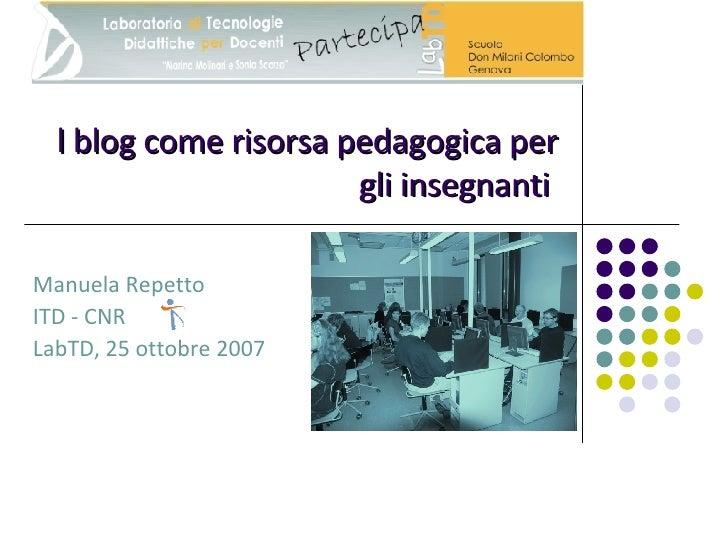 l blog come risorsa pedagogica per gli insegnanti   Manuela Repetto ITD - CNR LabTD, 25 ottobre 2007