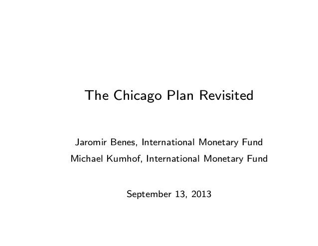The Chicago Plan Revisited Jaromir Benes, International Monetary Fund Michael Kumhof, International Monetary Fund Septembe...