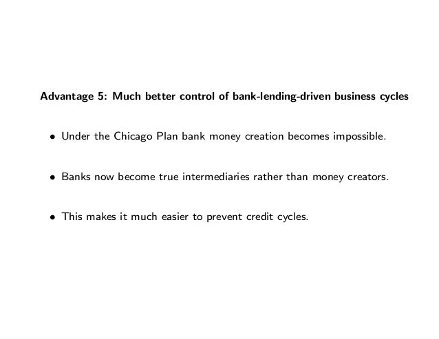 Advantage 5: Much better control of bank-lending-driven business cycles • Under the Chicago Plan bank money creation becom...