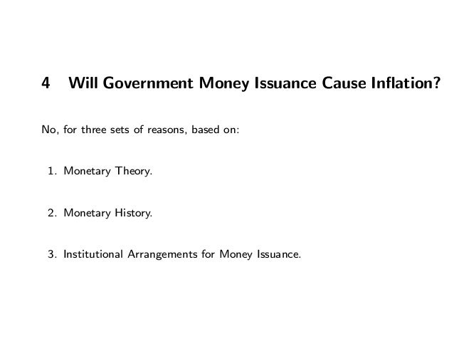 4 Will Government Money Issuance Cause Inflation? No, for three sets of reasons, based on: 1. Monetary Theory. 2. Monetary ...