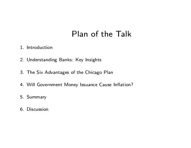 Plan of the Talk 1. Introduction 2. Understanding Banks: Key Insights 3. The Six Advantages of the Chicago Plan 4. Will Go...