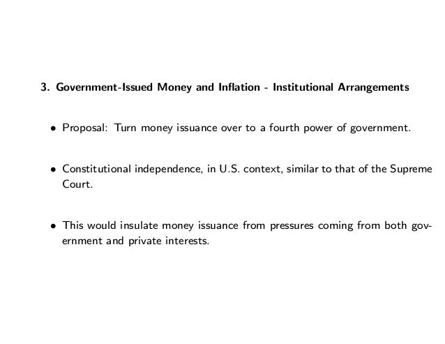 3. Government-Issued Money and Inflation - Institutional Arrangements • Proposal: Turn money issuance over to a fourth powe...