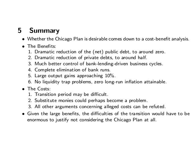 5 Summary • Whether the Chicago Plan is desirable comes down to a cost-benefit analysis. • The Benefits: 1. Dramatic reducti...