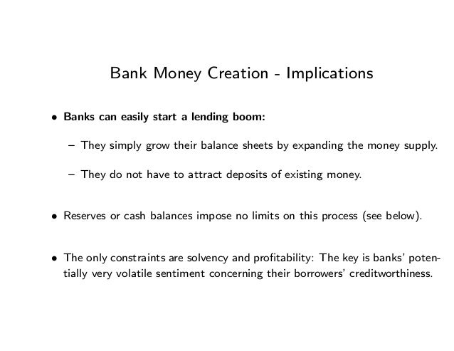 Bank Money Creation - Implications • Banks can easily start a lending boom: — They simply grow their balance sheets by exp...